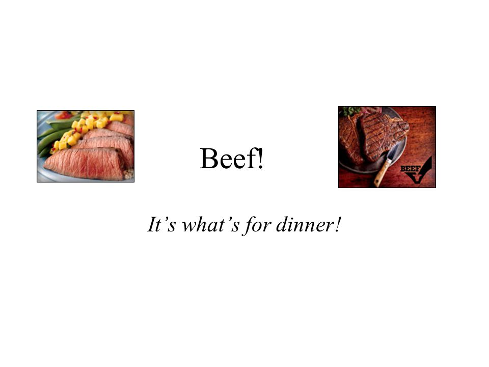 Beef! Its whats for dinner!