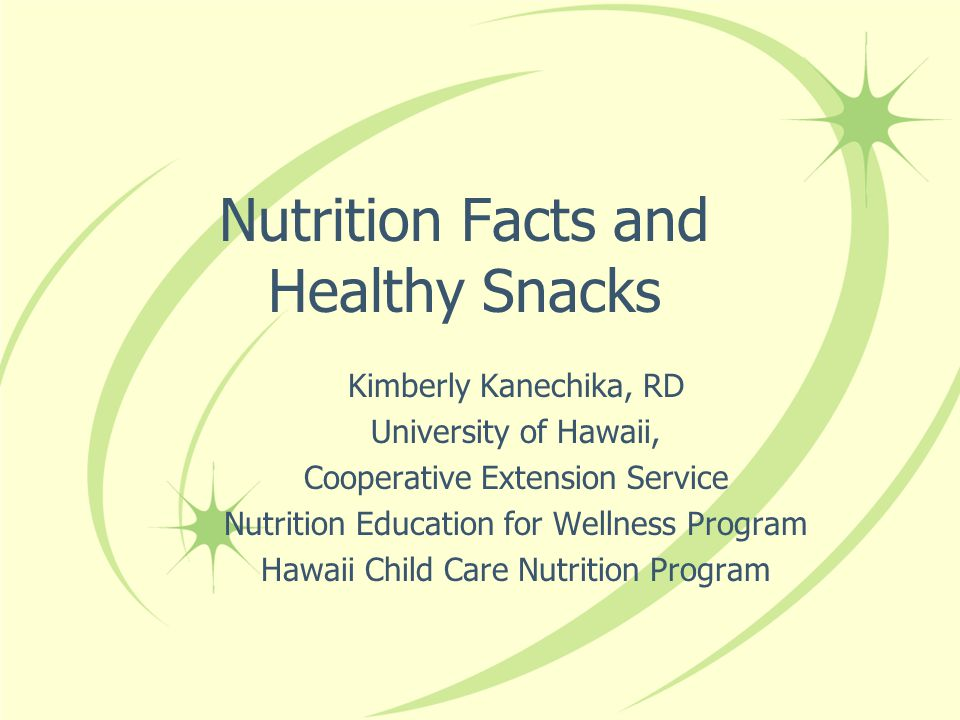 Nutrition Facts and Healthy Snacks Kimberly Kanechika, RD University of Hawaii, Cooperative Extension Service Nutrition Education for Wellness Program Hawaii Child Care Nutrition Program