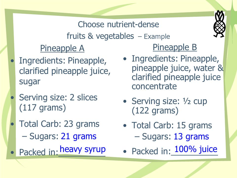 Choose nutrient-dense fruits & vegetables – Example Pineapple A Ingredients: Pineapple, clarified pineapple juice, sugar Serving size: 2 slices (117 g