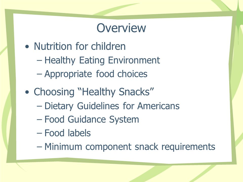 Overview Nutrition for children –Healthy Eating Environment –Appropriate food choices Choosing Healthy Snacks –Dietary Guidelines for Americans –Food