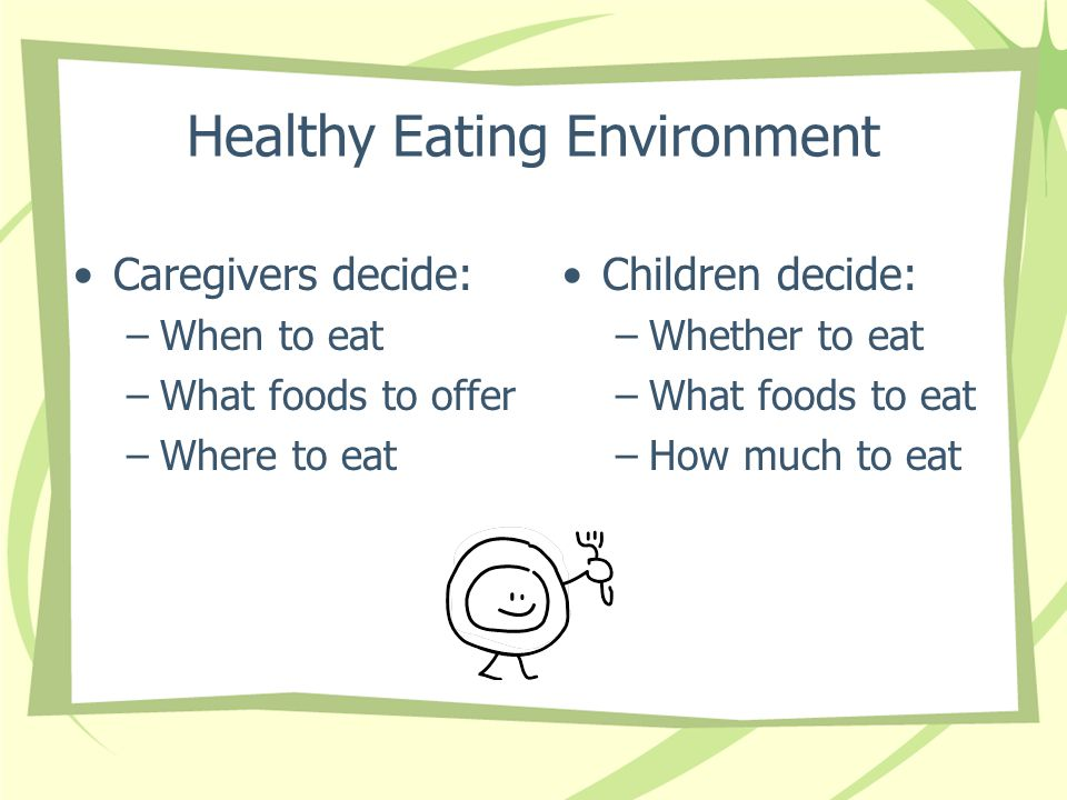 Healthy Eating Environment Caregivers decide: –When to eat –What foods to offer –Where to eat Children decide: –Whether to eat –What foods to eat –How