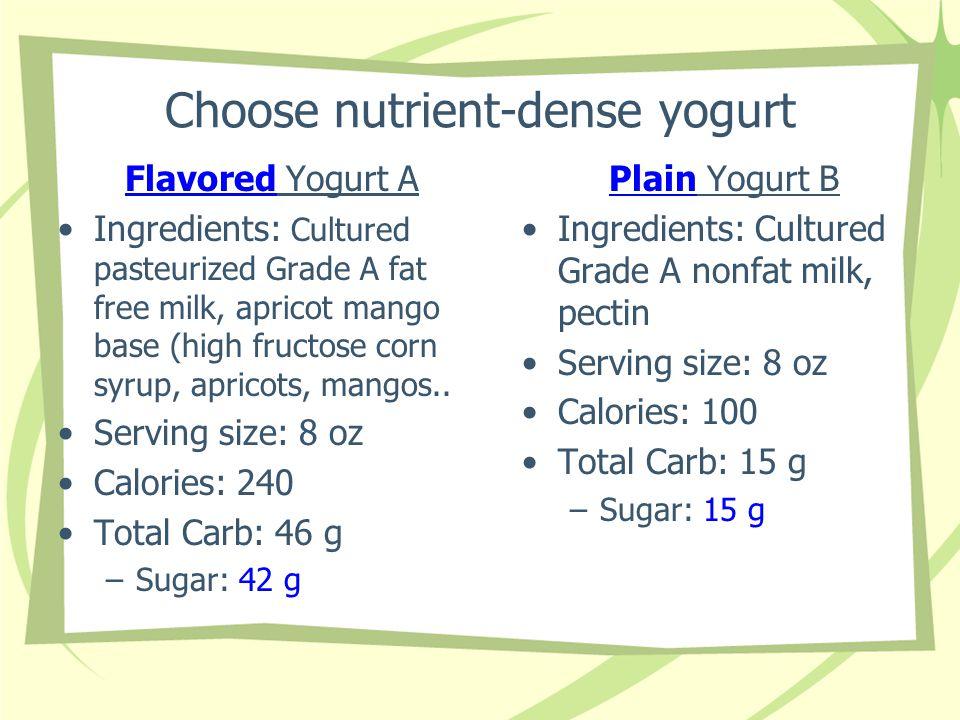 Choose nutrient-dense yogurt Flavored Yogurt A Ingredients: Cultured pasteurized Grade A fat free milk, apricot mango base (high fructose corn syrup,