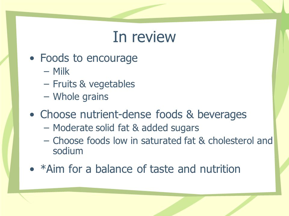 In review Foods to encourage –Milk –Fruits & vegetables –Whole grains Choose nutrient-dense foods & beverages –Moderate solid fat & added sugars –Choo
