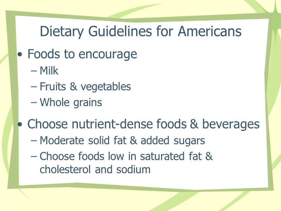 Dietary Guidelines for Americans Foods to encourage –Milk –Fruits & vegetables –Whole grains Choose nutrient-dense foods & beverages –Moderate solid f