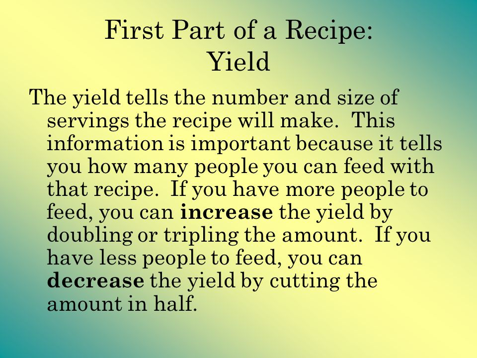 First Part of a Recipe: Yield The yield tells the number and size of servings the recipe will make. This information is important because it tells you