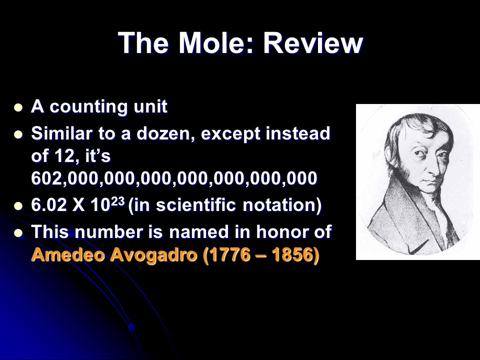 The Mole: Review A counting unit A counting unit Similar to a dozen, except instead of 12, its 602,000,000,000,000,000,000,000 Similar to a dozen, except instead of 12, its 602,000,000,000,000,000,000,000 6.02 X 10 23 (in scientific notation) 6.02 X 10 23 (in scientific notation) This number is named in honor of Amedeo Avogadro (1776 – 1856) This number is named in honor of Amedeo Avogadro (1776 – 1856)