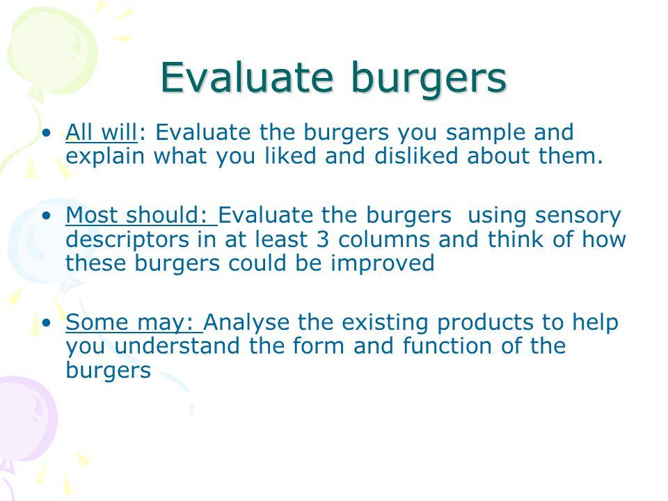 Evaluate burgers All will: Evaluate the burgers you sample and explain what you liked and disliked about them. Most should: Evaluate the burgers using