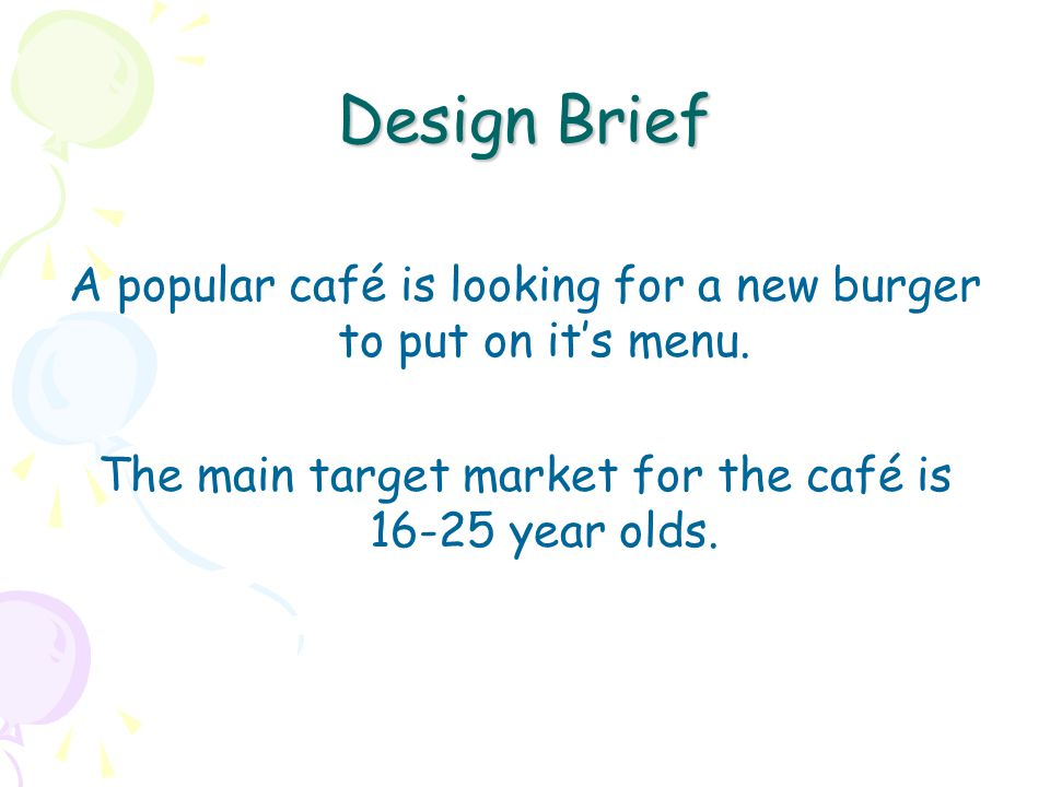 Design Brief A popular café is looking for a new burger to put on its menu. The main target market for the café is 16-25 year olds.