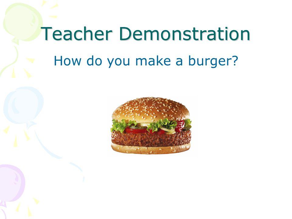 Teacher Demonstration How do you make a burger?
