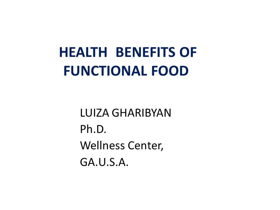 HEALTH BENEFITS OF FUNCTIONAL FOOD LUIZA GHARIBYAN Ph.D. Wellness Center, GA.U.S.A.