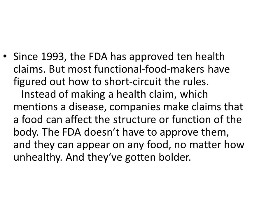 Since 1993, the FDA has approved ten health claims. But most functional-food-makers have figured out how to short-circuit the rules. Instead of making