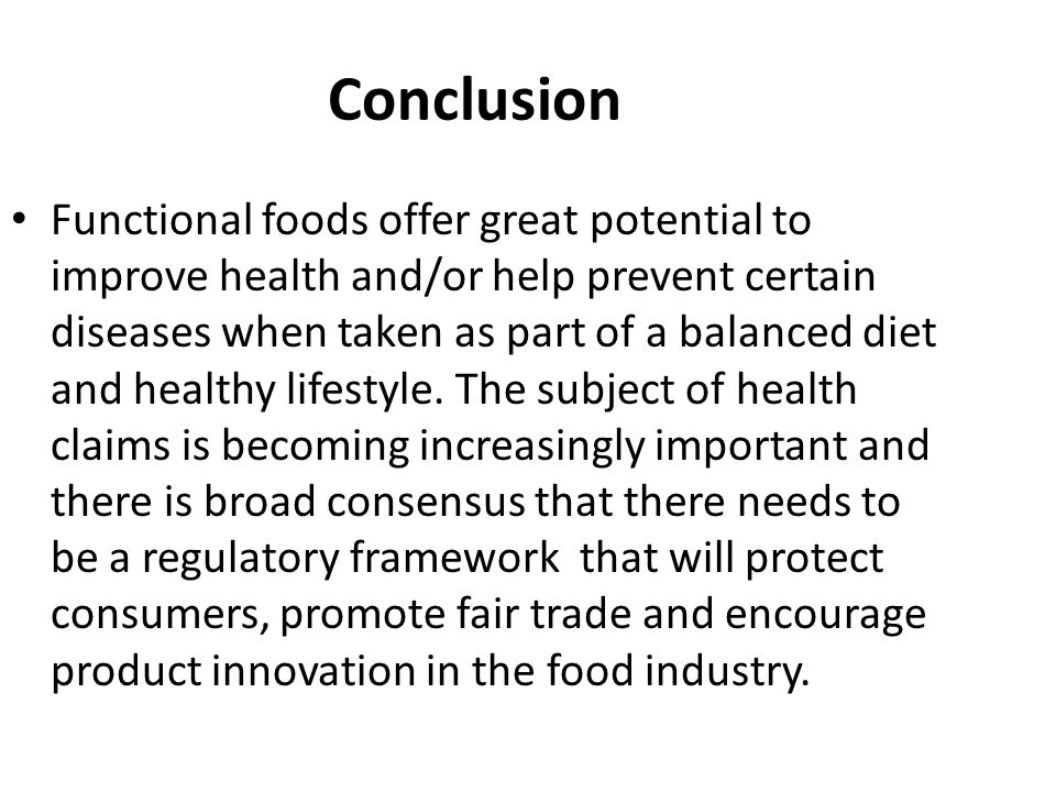 Conclusion Functional foods offer great potential to improve health and/or help prevent certain diseases when taken as part of a balanced diet and hea