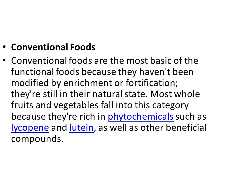 Conventional Foods Conventional foods are the most basic of the functional foods because they haven't been modified by enrichment or fortification; th