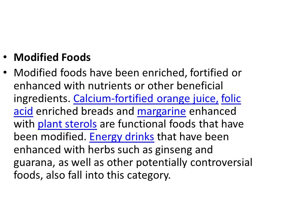 Modified Foods Modified foods have been enriched, fortified or enhanced with nutrients or other beneficial ingredients. Calcium-fortified orange juice