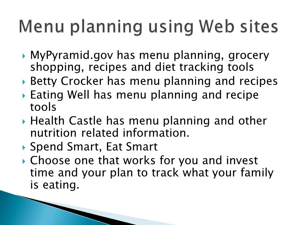 MyPyramid.gov has menu planning, grocery shopping, recipes and diet tracking tools Betty Crocker has menu planning and recipes Eating Well has menu planning and recipe tools Health Castle has menu planning and other nutrition related information.