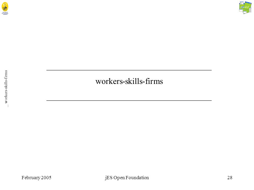 February 2005jES Open Foundation28 _ workers-skills-firms _______________________________________ workers-skills-firms _______________________________________