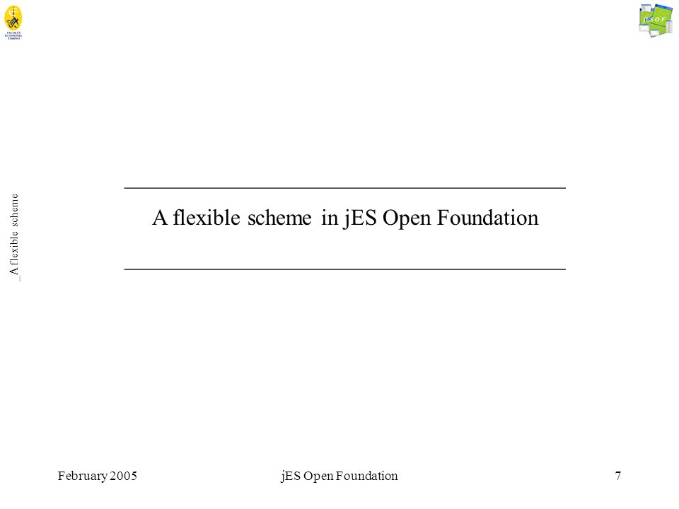 February 2005jES Open Foundation7 _A flexible scheme _______________________________________ A flexible scheme in jES Open Foundation _______________________________________