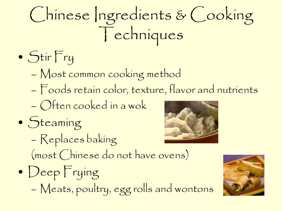 Chinese Ingredients & Cooking Techniques Stir Fry –Most common cooking method –Foods retain color, texture, flavor and nutrients –Often cooked in a wok Steaming –Replaces baking (most Chinese do not have ovens) Deep Frying –Meats, poultry, egg rolls and wontons