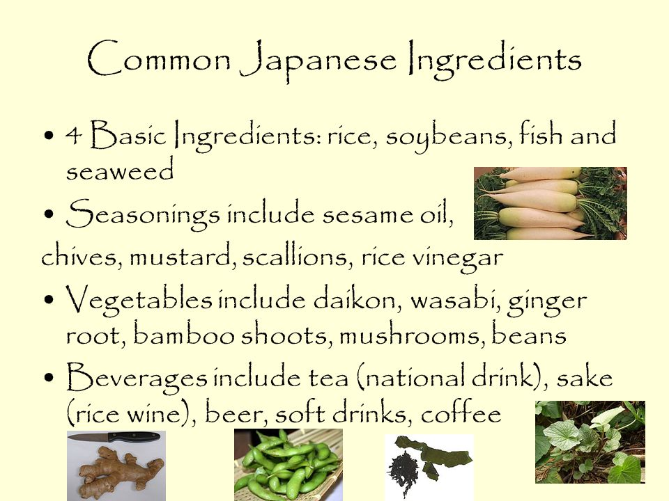 Common Japanese Ingredients 4 Basic Ingredients: rice, soybeans, fish and seaweed Seasonings include sesame oil, chives, mustard, scallions, rice vinegar Vegetables include daikon, wasabi, ginger root, bamboo shoots, mushrooms, beans Beverages include tea (national drink), sake (rice wine), beer, soft drinks, coffee
