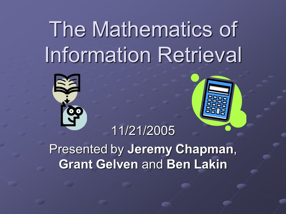 The Mathematics of Information Retrieval 11/21/2005 Presented by Jeremy Chapman, Grant Gelven and Ben Lakin