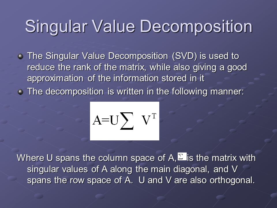 Singular Value Decomposition The Singular Value Decomposition (SVD) is used to reduce the rank of the matrix, while also giving a good approximation o