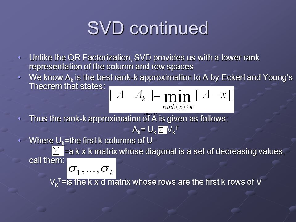 SVD continued Unlike the QR Factorization, SVD provides us with a lower rank representation of the column and row spacesUnlike the QR Factorization, S