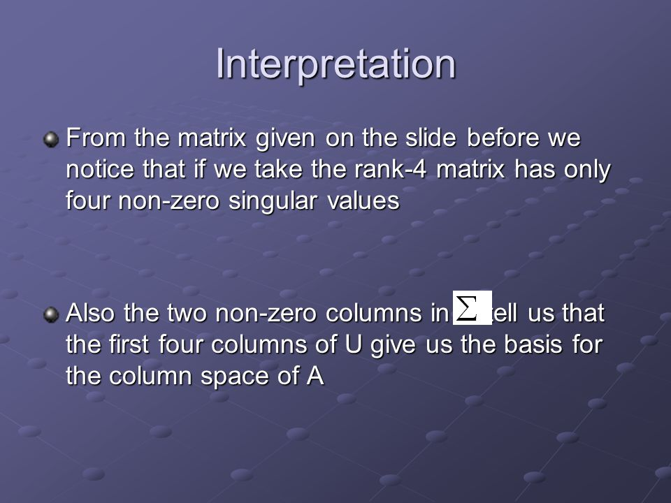 Interpretation From the matrix given on the slide before we notice that if we take the rank-4 matrix has only four non-zero singular values Also the t