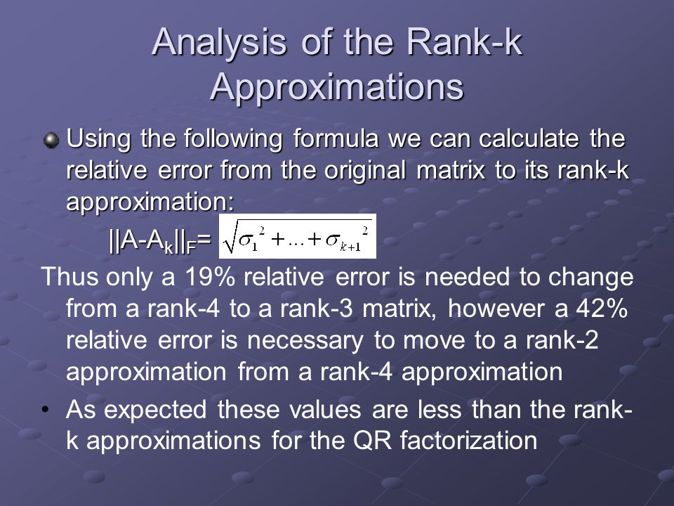 Analysis of the Rank-k Approximations Using the following formula we can calculate the relative error from the original matrix to its rank-k approxima