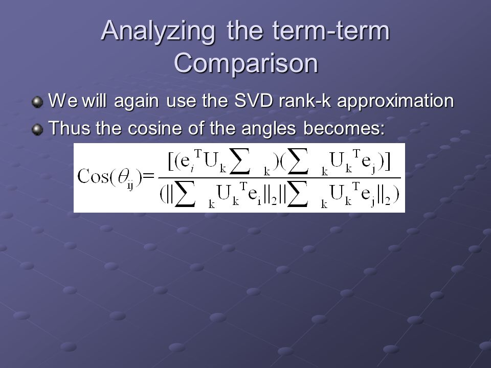 Analyzing the term-term Comparison We will again use the SVD rank-k approximation Thus the cosine of the angles becomes: