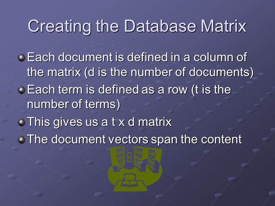 Creating the Database Matrix Each document is defined in a column of the matrix (d is the number of documents) Each term is defined as a row (t is the