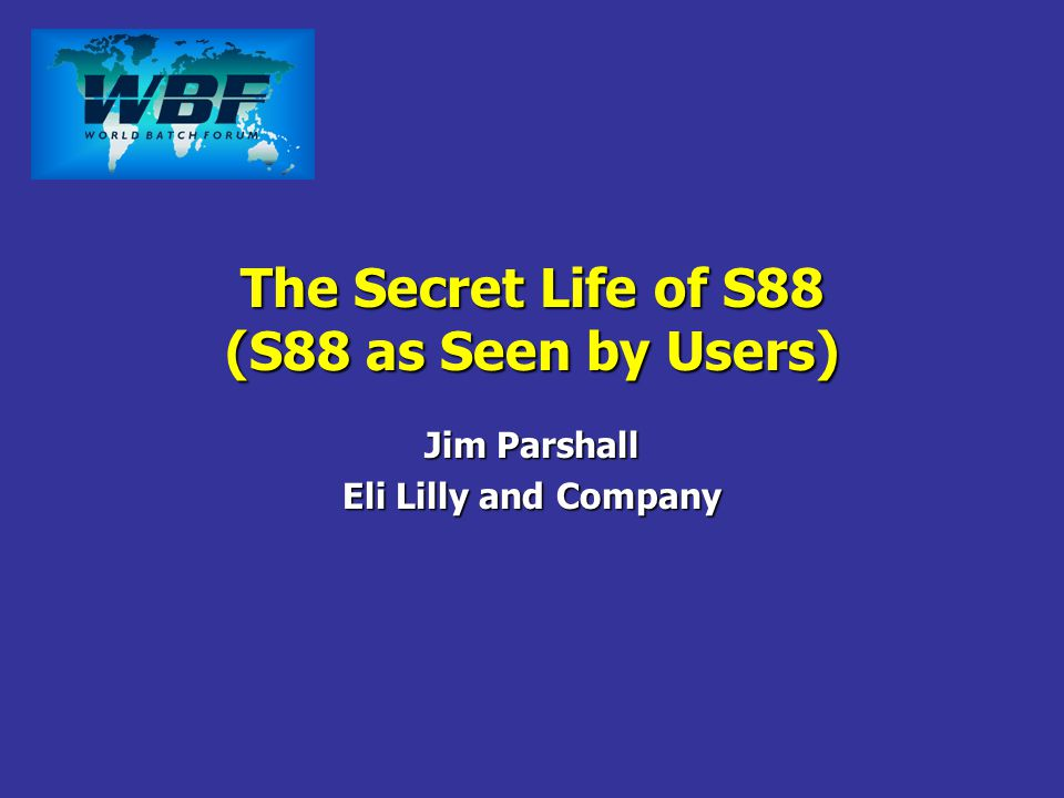 The Secret Life of S88 (S88 as Seen by Users) Jim Parshall Eli Lilly and Company