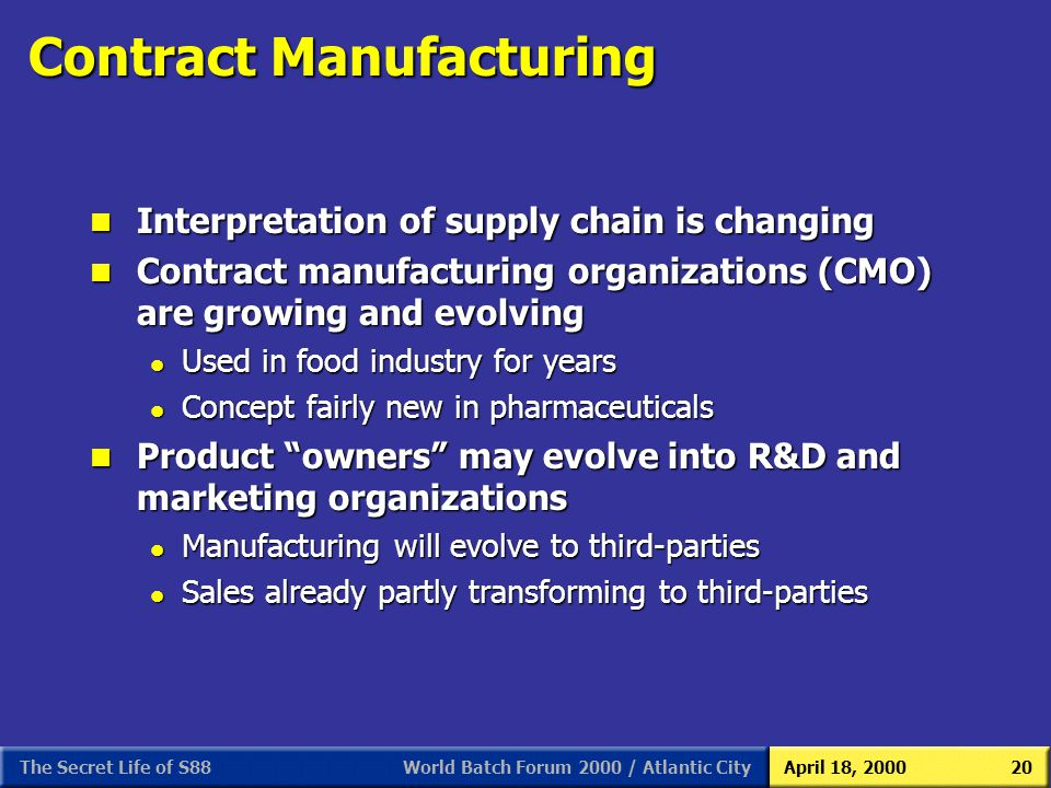 World Batch Forum 2000 / Atlantic CityApril 18, 2000The Secret Life of S8820 Contract Manufacturing n Interpretation of supply chain is changing n Con