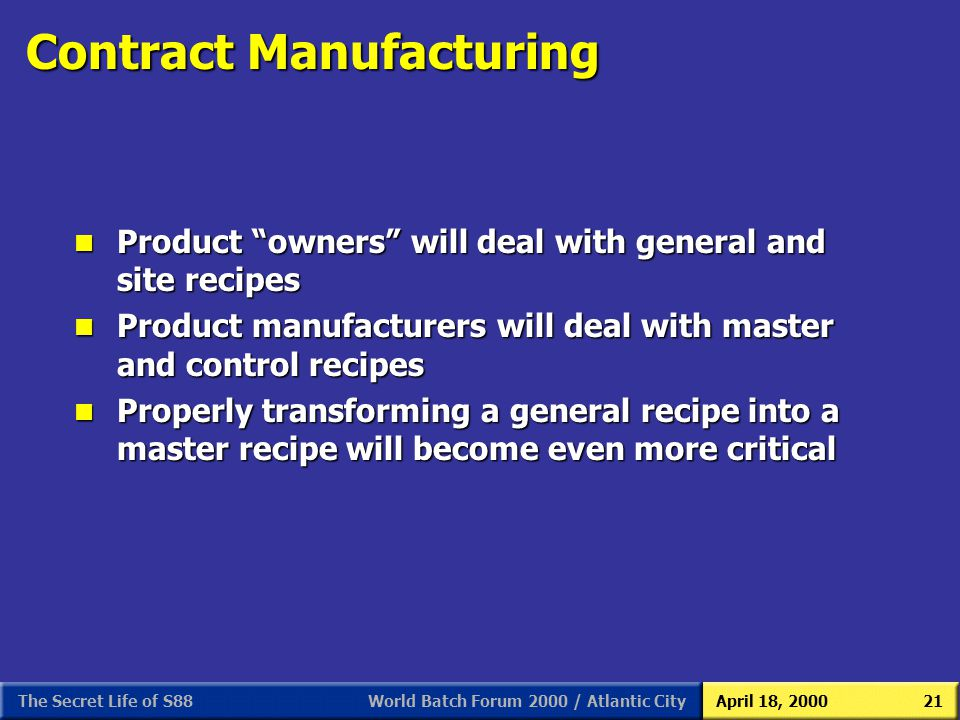 World Batch Forum 2000 / Atlantic CityApril 18, 2000The Secret Life of S8821 Contract Manufacturing n Product owners will deal with general and site r