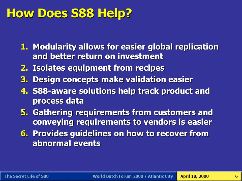 World Batch Forum 2000 / Atlantic CityApril 18, 2000The Secret Life of S886 How Does S88 Help? 1.Modularity allows for easier global replication and b