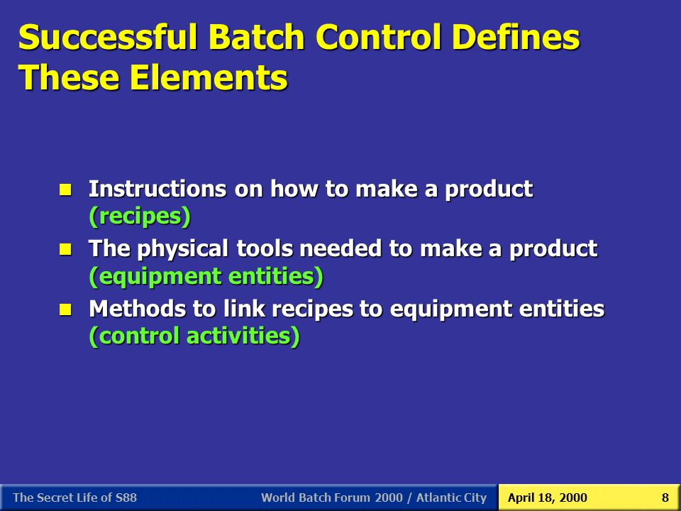 World Batch Forum 2000 / Atlantic CityApril 18, 2000The Secret Life of S888 Successful Batch Control Defines These Elements n Instructions on how to m