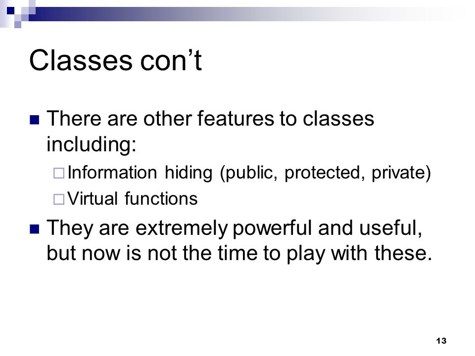 13 Classes cont There are other features to classes including: Information hiding (public, protected, private) Virtual functions They are extremely po