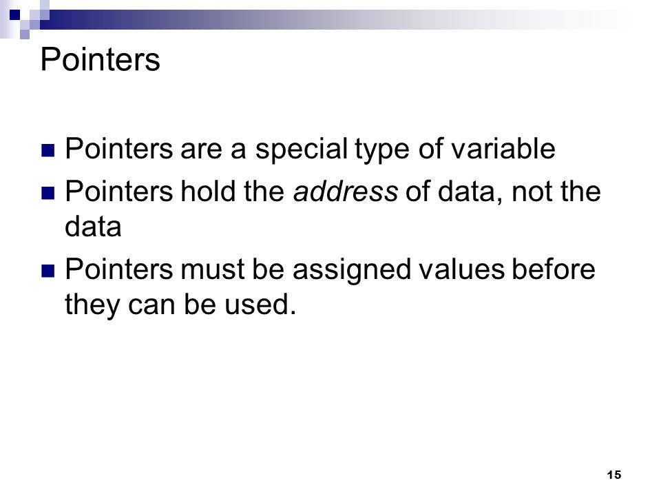 15 Pointers Pointers are a special type of variable Pointers hold the address of data, not the data Pointers must be assigned values before they can b