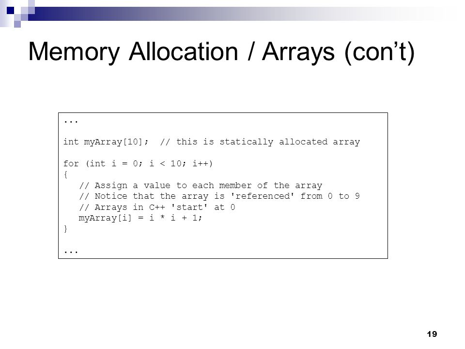 19 Memory Allocation / Arrays (cont)... int myArray[10]; // this is statically allocated array for (int i = 0; i < 10; i++) { // Assign a value to eac