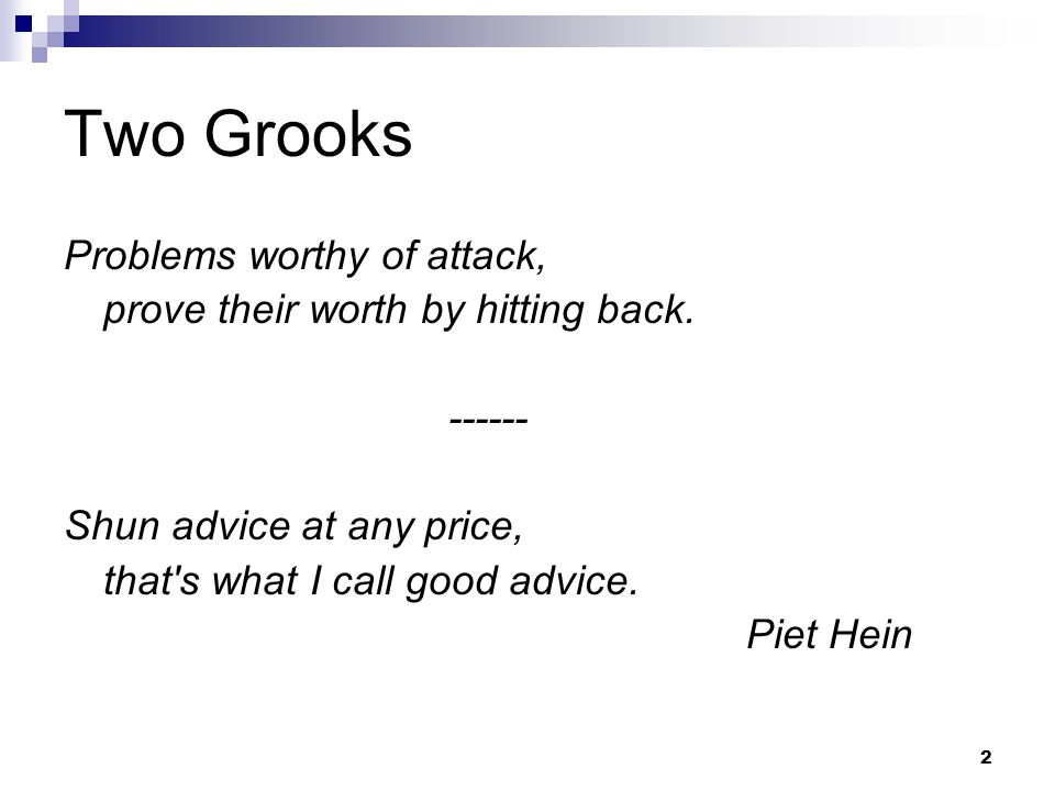 2 Two Grooks Problems worthy of attack, prove their worth by hitting back. ------ Shun advice at any price, that's what I call good advice. Piet Hein