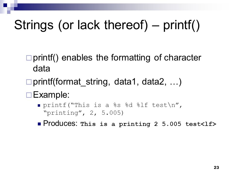 23 Strings (or lack thereof) – printf() printf() enables the formatting of character data printf(format_string, data1, data2, …) Example: printf(This