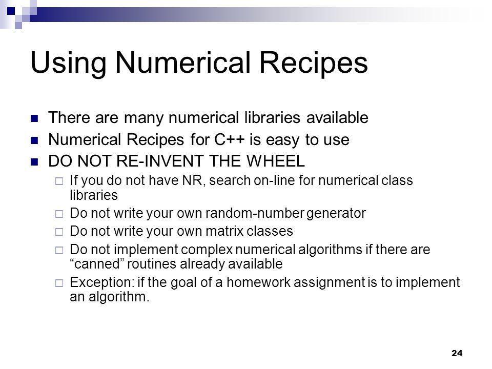 24 Using Numerical Recipes There are many numerical libraries available Numerical Recipes for C++ is easy to use DO NOT RE-INVENT THE WHEEL If you do