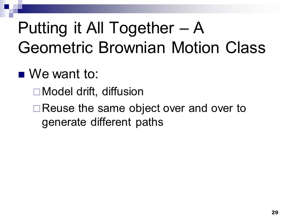 29 Putting it All Together – A Geometric Brownian Motion Class We want to: Model drift, diffusion Reuse the same object over and over to generate diff