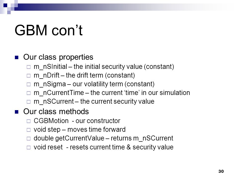 30 GBM cont Our class properties m_nSInitial – the initial security value (constant) m_nDrift – the drift term (constant) m_nSigma – our volatility te