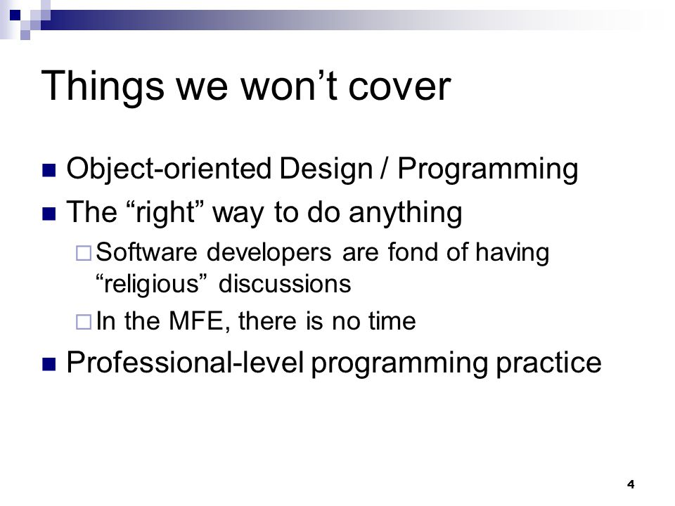 4 Things we wont cover Object-oriented Design / Programming The right way to do anything Software developers are fond of having religious discussions