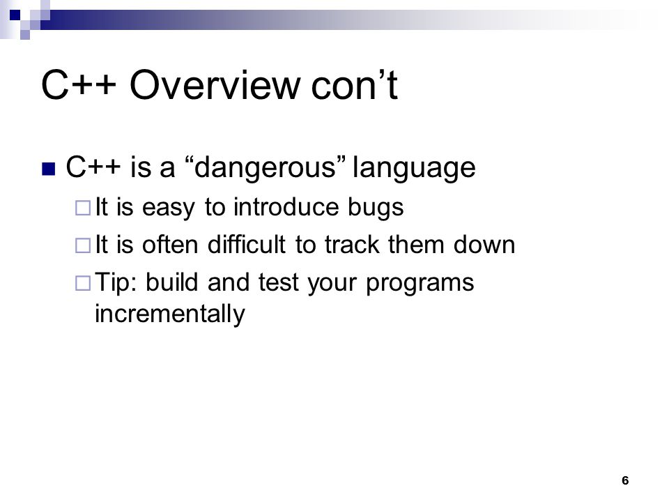 6 C++ Overview cont C++ is a dangerous language It is easy to introduce bugs It is often difficult to track them down Tip: build and test your program