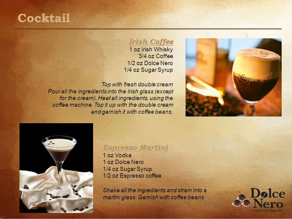 Irish Coffee Irish Coffee 1 oz Irish Whisky 3/4 oz Coffee 1/2 oz Dolce Nero 1/4 oz Sugar Syrup Top with fresh double cream Pour all the ingredients in