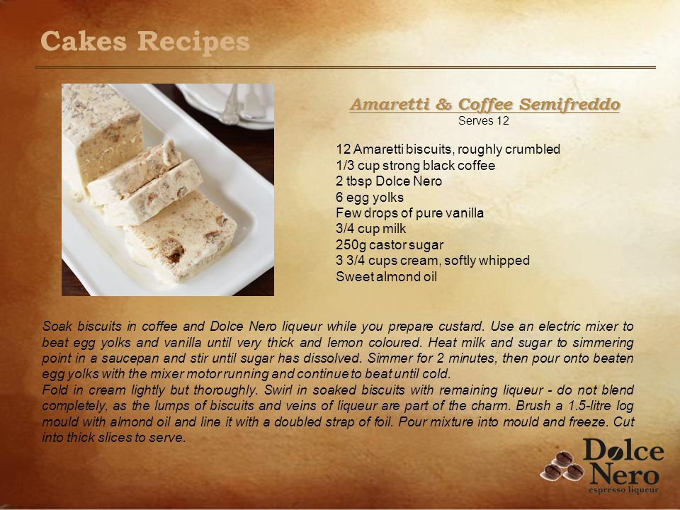 Amaretti & Coffee Semifreddo Serves 12 12 Amaretti biscuits, roughly crumbled 1/3 cup strong black coffee 2 tbsp Dolce Nero 6 egg yolks Few drops of pure vanilla 3/4 cup milk 250g castor sugar 3 3/4 cups cream, softly whipped Sweet almond oil Soak biscuits in coffee and Dolce Nero liqueur while you prepare custard.