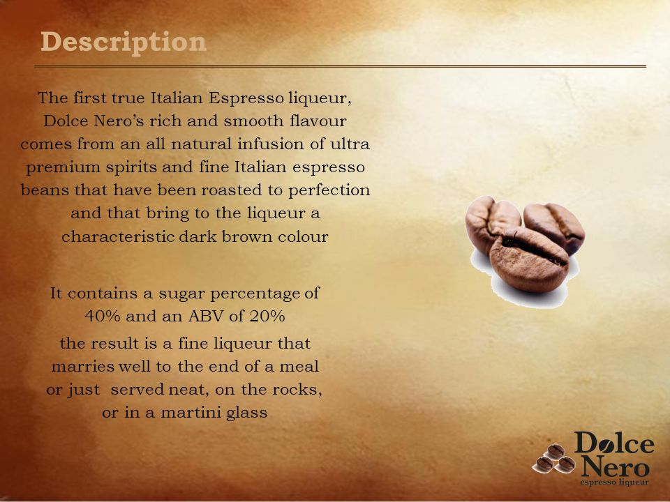 Description The first true Italian Espresso liqueur, Dolce Neros rich and smooth flavour comes from an all natural infusion of ultra premium spirits and fine Italian espresso beans that have been roasted to perfection and that bring to the liqueur a characteristic dark brown colour It contains a sugar percentage of 40% and an ABV of 20% the result is a fine liqueur that marries well to the end of a meal or just served neat, on the rocks, or in a martini glass
