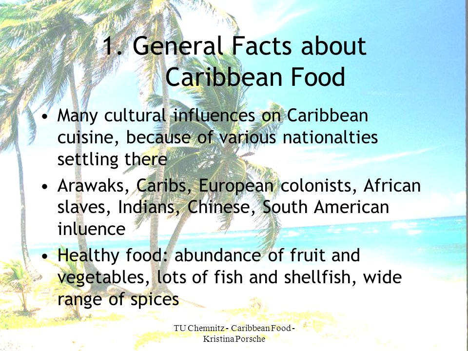 TU Chemnitz - Caribbean Food - Kristina Porsche 1. General Facts about Caribbean Food Many cultural influences on Caribbean cuisine, because of variou