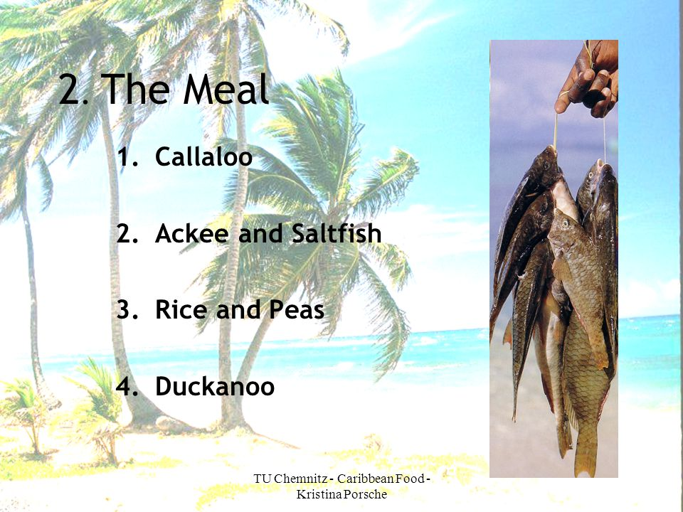 TU Chemnitz - Caribbean Food - Kristina Porsche 2. The Meal 1.Callaloo 2.Ackee and Saltfish 3.Rice and Peas 4.Duckanoo